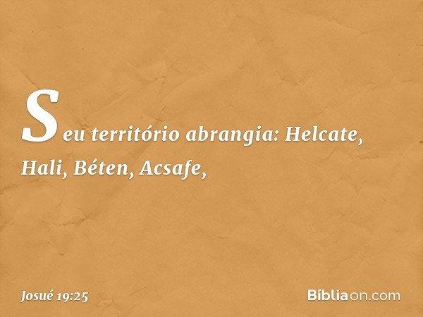 Seu território abrangia: Helcate, Hali, Béten, Acsafe, -- Josué 19:25