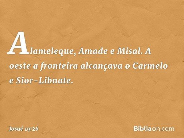 Alameleque, Amade e Misal. A oeste a fronteira alcançava o Carmelo e Sior-Libnate. -- Josué 19:26