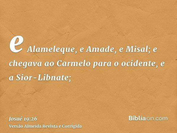 e Alameleque, e Amade, e Misal; e chegava ao Carmelo para o ocidente, e a Sior-Libnate;