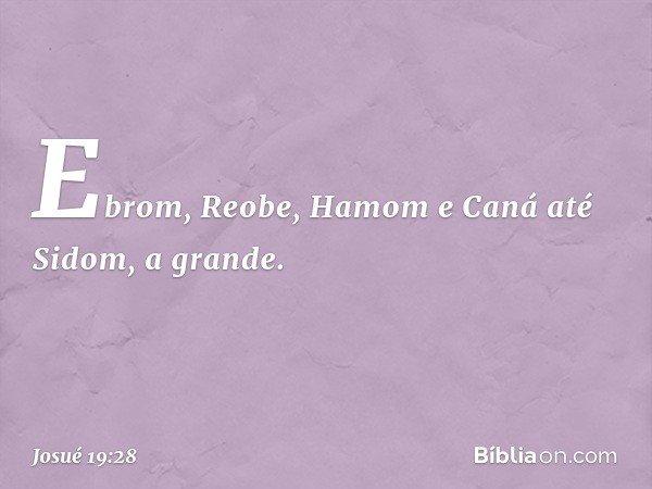Ebrom, Reobe, Hamom e Caná até Sidom, a grande. -- Josué 19:28