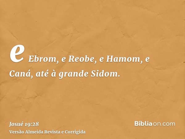 e Ebrom, e Reobe, e Hamom, e Caná, até à grande Sidom.