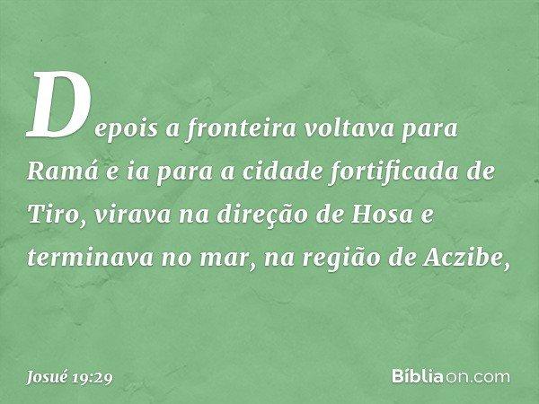 Depois a fronteira voltava para Ramá e ia para a cidade fortificada de Tiro, virava na direção de Hosa e terminava no mar, na região de Aczibe, -- Josué 19:29