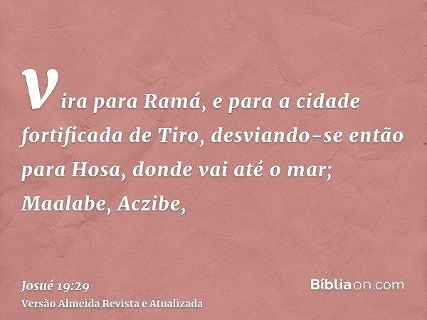 vira para Ramá, e para a cidade fortificada de Tiro, desviando-se então para Hosa, donde vai até o mar; Maalabe, Aczibe,