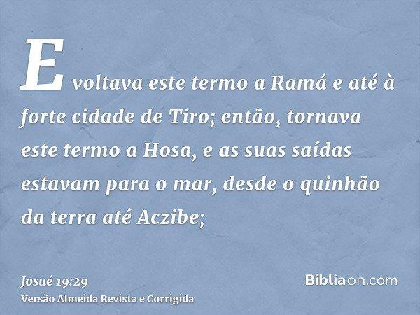 E voltava este termo a Ramá e até à forte cidade de Tiro; então, tornava este termo a Hosa, e as suas saídas estavam para o mar, desde o quinhão da terra até Ac