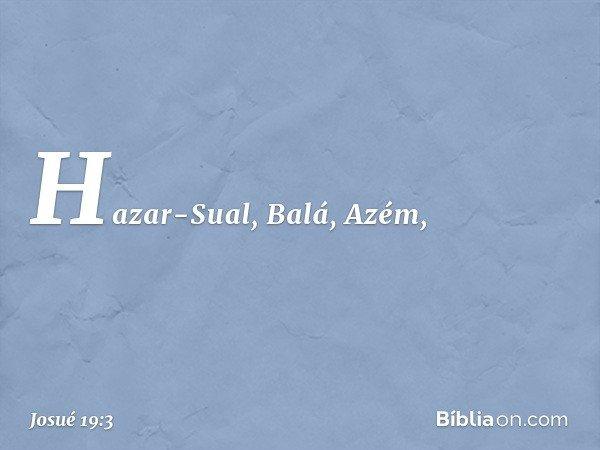 Hazar-Sual, Balá, Azém, -- Josué 19:3