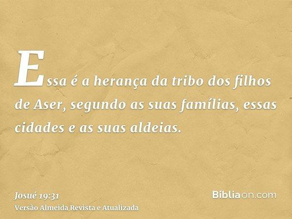 Essa é a herança da tribo dos filhos de Aser, segundo as suas famílias, essas cidades e as suas aldeias.