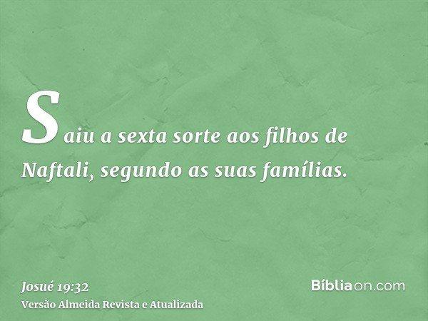 Saiu a sexta sorte aos filhos de Naftali, segundo as suas famílias.