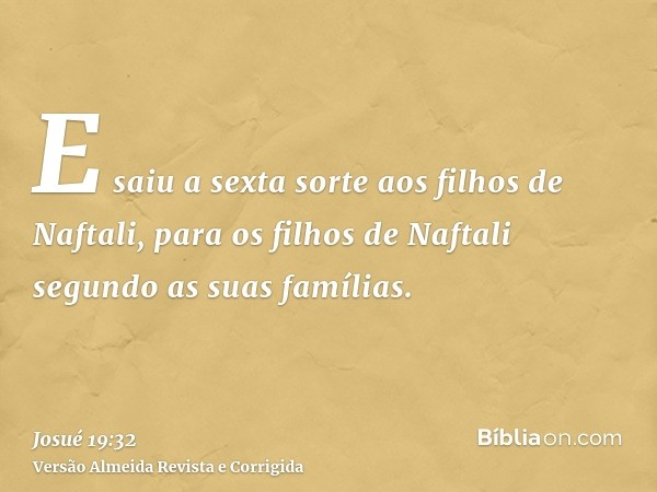 E saiu a sexta sorte aos filhos de Naftali, para os filhos de Naftali segundo as suas famílias.