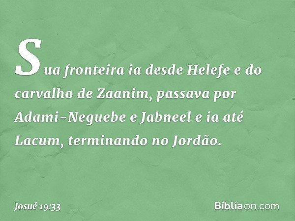 Sua fronteira ia desde Helefe e do carvalho de Zaanim, passava por Adami-Neguebe e Jabneel e ia até Lacum, terminando no Jordão. -- Josué 19:33