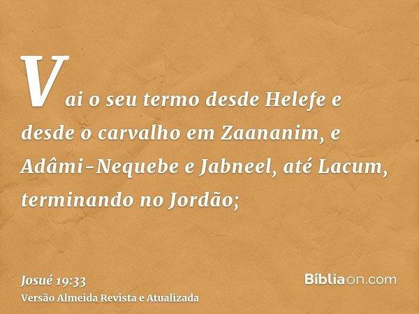 Vai o seu termo desde Helefe e desde o carvalho em Zaananim, e Adâmi-Nequebe e Jabneel, até Lacum, terminando no Jordão;