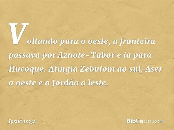 Voltando para o oeste, a fronteira passava por Aznote-Tabor e ia para Hucoque. Atingia Zebulom ao sul, Aser a oeste e o Jordão a leste. -- Josué 19:34