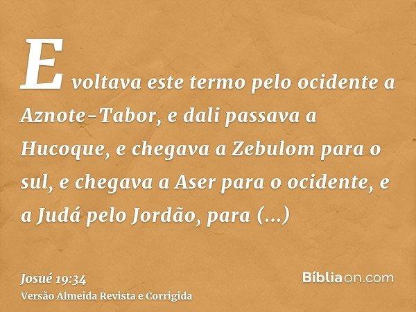 E voltava este termo pelo ocidente a Aznote-Tabor, e dali passava a Hucoque, e chegava a Zebulom para o sul, e chegava a Aser para o ocidente, e a Judá pelo Jor