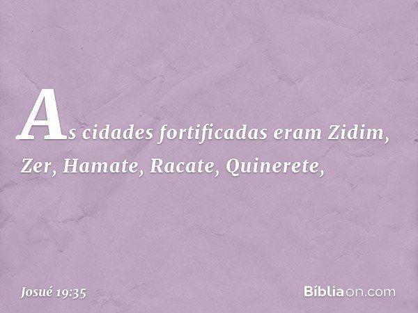 As cidades fortificadas eram Zidim, Zer, Hamate, Racate, Quinerete, -- Josué 19:35