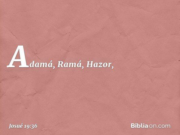 Adamá, Ramá, Hazor, -- Josué 19:36