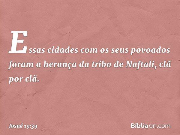 Essas cidades com os seus povoados foram a herança da tribo de Naftali, clã por clã. -- Josué 19:39