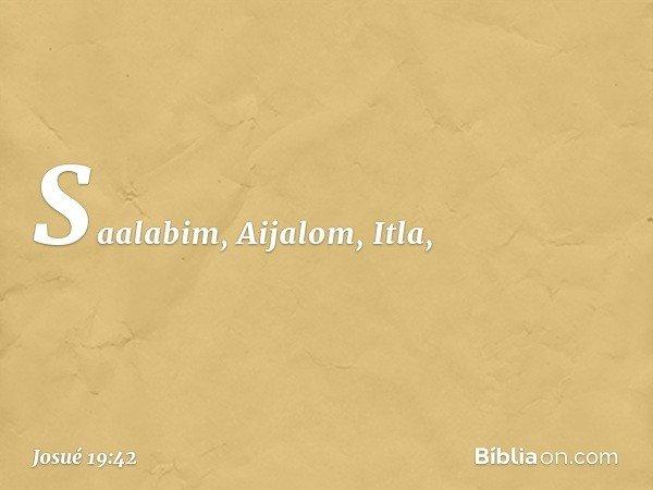Saalabim, Aijalom, Itla, -- Josué 19:42
