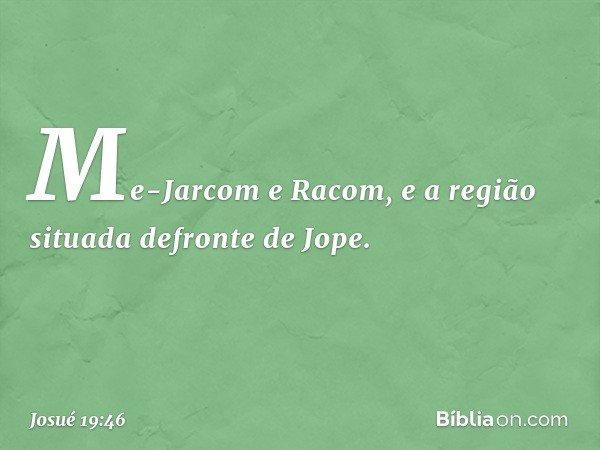 Me-Jarcom e Racom, e a região situada defronte de Jope. -- Josué 19:46