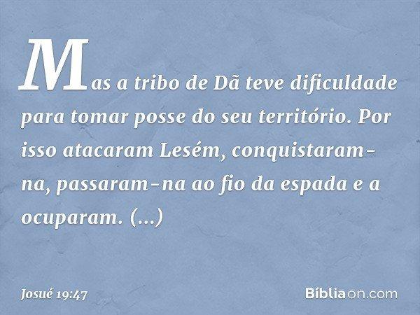 Mas a tribo de Dã teve dificuldade para tomar posse do seu território. Por isso atacaram Lesém, conquistaram-na, passaram-na ao fio da espada e a ocuparam. Esta