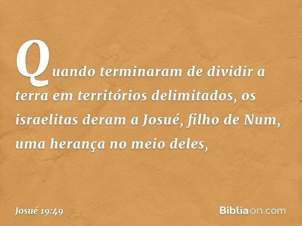 Quando terminaram de dividir a terra em territórios delimitados, os israelitas deram a Josué, filho de Num, uma herança no meio deles, -- Josué 19:49