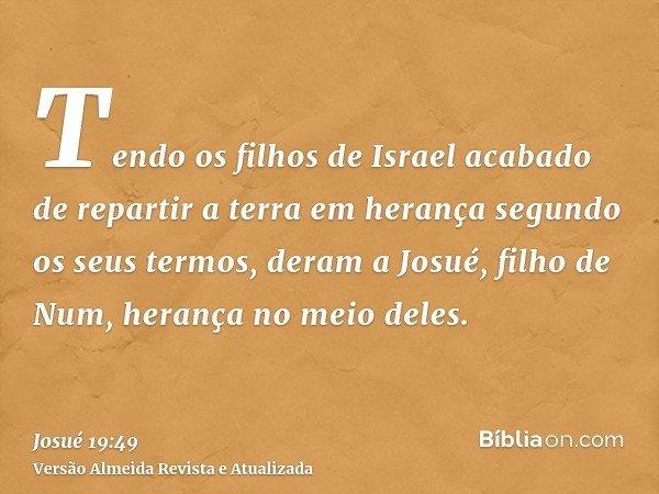 Tendo os filhos de Israel acabado de repartir a terra em herança segundo os seus termos, deram a Josué, filho de Num, herança no meio deles.