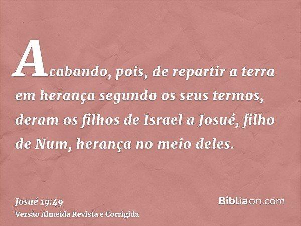 Acabando, pois, de repartir a terra em herança segundo os seus termos, deram os filhos de Israel a Josué, filho de Num, herança no meio deles.