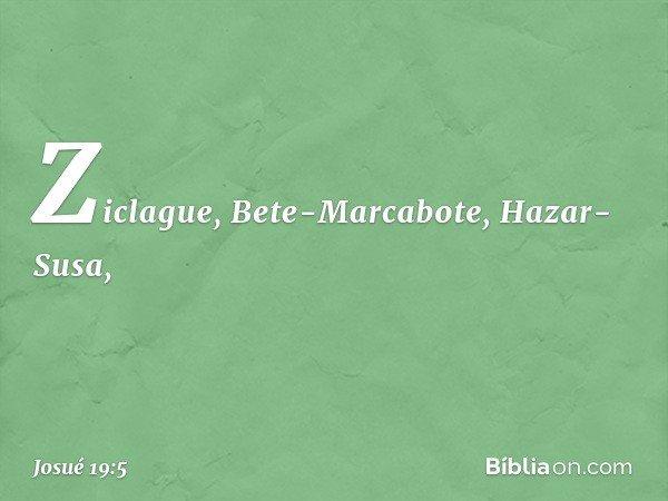 Ziclague, Bete-Marcabote, Hazar-Susa, -- Josué 19:5