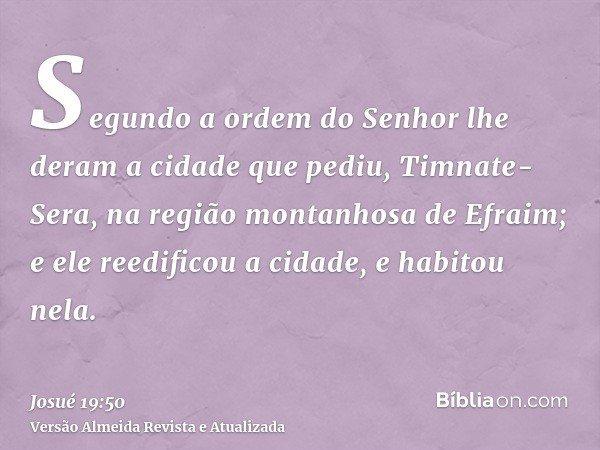 Segundo a ordem do Senhor lhe deram a cidade que pediu, Timnate-Sera, na região montanhosa de Efraim; e ele reedificou a cidade, e habitou nela.