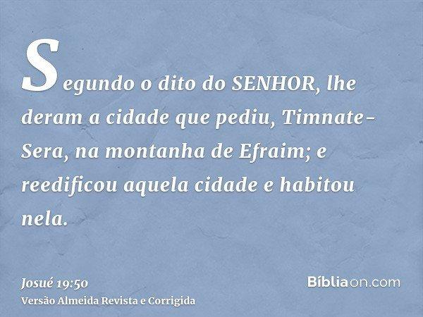 Segundo o dito do SENHOR, lhe deram a cidade que pediu, Timnate-Sera, na montanha de Efraim; e reedificou aquela cidade e habitou nela.