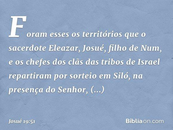 Foram esses os territórios que o sacerdote Eleazar, Josué, filho de Num, e os chefes dos clãs das tribos de Israel repartiram por sorteio em Siló, na presença d