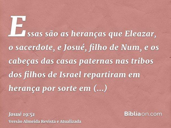 Essas são as heranças que Eleazar, o sacerdote, e Josué, filho de Num, e os cabeças das casas paternas nas tribos dos filhos de Israel repartiram em herança por