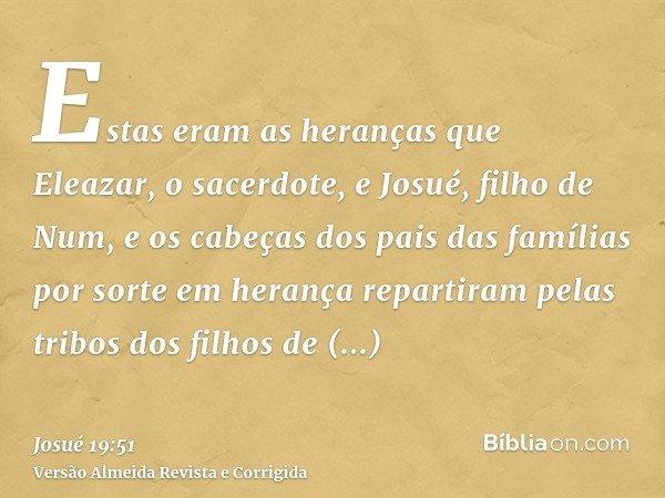 Estas eram as heranças que Eleazar, o sacerdote, e Josué, filho de Num, e os cabeças dos pais das famílias por sorte em herança repartiram pelas tribos dos filh