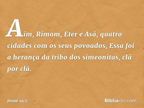Aim, Rimom, Eter e Asã, quatro cidades com os seus povoados, Essa foi a herança da tribo dos simeonitas, clã por clã. -- Josué 19:7