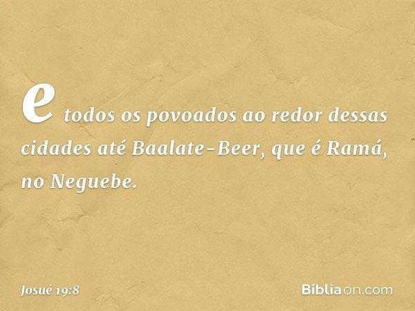 e todos os povoados ao redor dessas cidades até Baalate-Beer, que é Ramá, no Neguebe. -- Josué 19:8