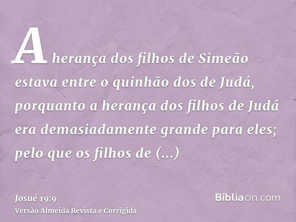 A herança dos filhos de Simeão estava entre o quinhão dos de Judá, porquanto a herança dos filhos de Judá era demasiadamente grande para eles; pelo que os filho