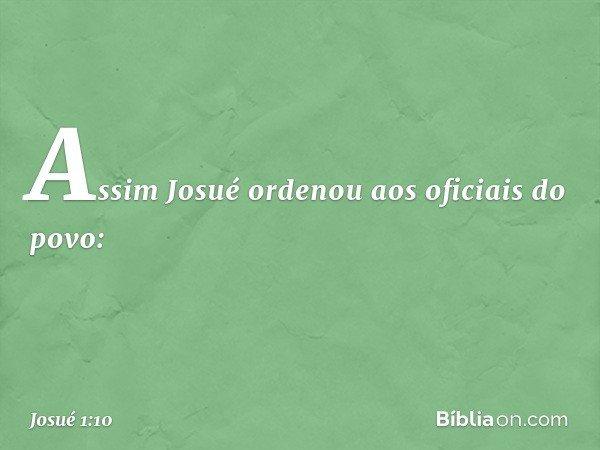 Assim Josué ordenou aos oficiais do povo: -- Josué 1:10