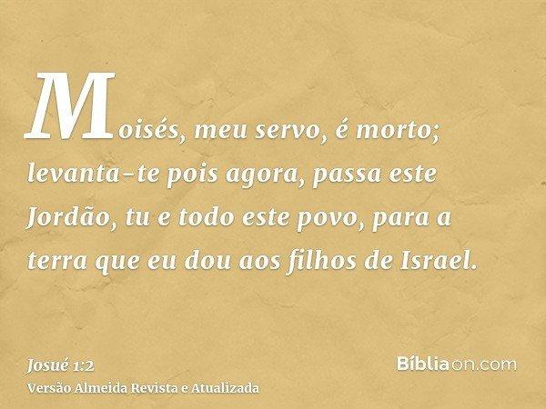 Moisés, meu servo, é morto; levanta-te pois agora, passa este Jordão, tu e todo este povo, para a terra que eu dou aos filhos de Israel.