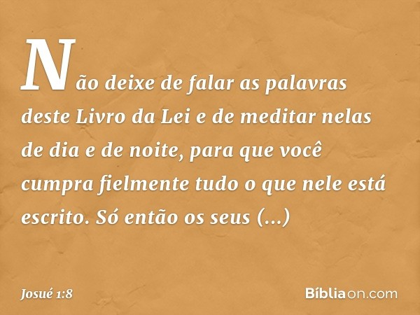 Não deixe de falar as palavras deste Livro da Lei e de meditar nelas de dia e de noite, para que você cumpra fielmente tudo o que nele está escrito. Só então os