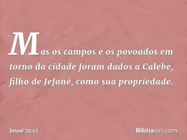 Mas os campos e os povoados em torno da cidade foram dados a Calebe, filho de Jefoné, como sua propriedade. -- Josué 21:12