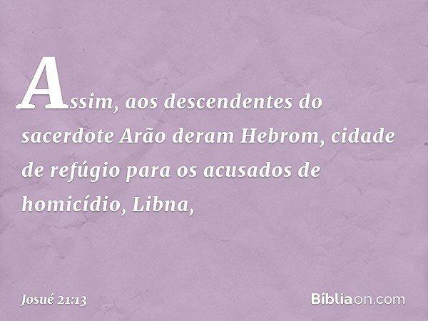 Assim, aos descendentes do sacerdote Arão deram Hebrom, cidade de refúgio para os acusados de homicídio, Libna, -- Josué 21:13