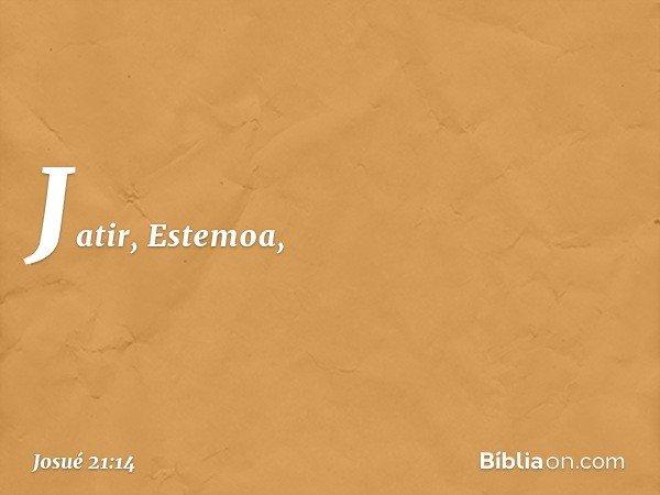 Jatir, Estemoa, -- Josué 21:14