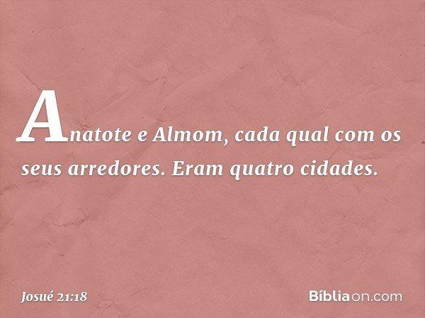 Anatote e Almom, cada qual com os seus arredores. Eram quatro cidades. -- Josué 21:18