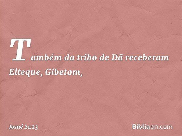 Também da tribo de Dã receberam Elteque, Gibetom, -- Josué 21:23