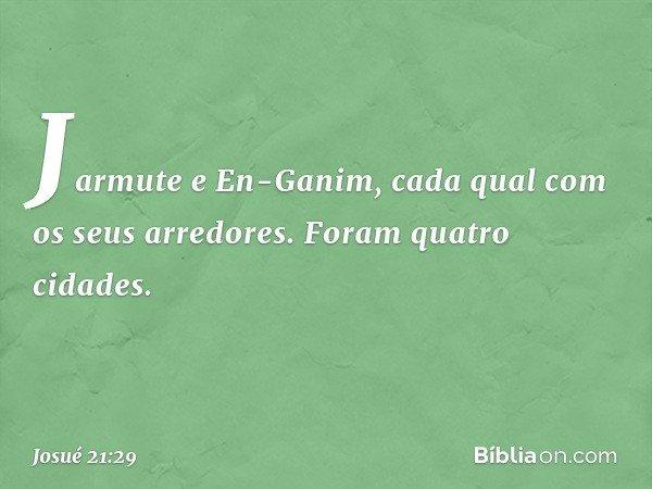Jarmute e En-Ganim, cada qual com os seus arredores. Foram quatro cidades. -- Josué 21:29