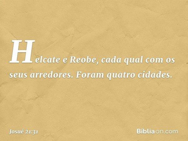 Helcate e Reobe, cada qual com os seus arredores. Foram quatro cidades. -- Josué 21:31