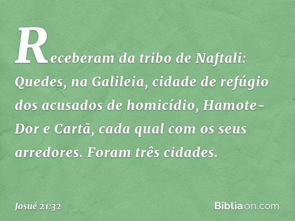 Receberam da tribo de Naftali: Quedes, na Galileia, cidade de refúgio dos acusados de homicídio, Hamote-Dor e Cartã, cada qual com os seus arredores. Foram três