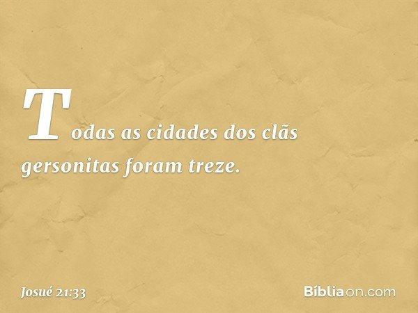 Todas as cidades dos clãs gersonitas foram treze. -- Josué 21:33