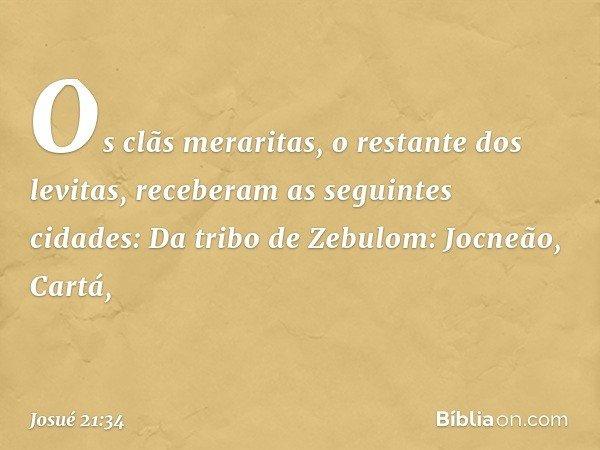 Os clãs meraritas, o restante dos levitas, receberam as seguintes cidades: Da tribo de Zebulom: Jocneão, Cartá, -- Josué 21:34