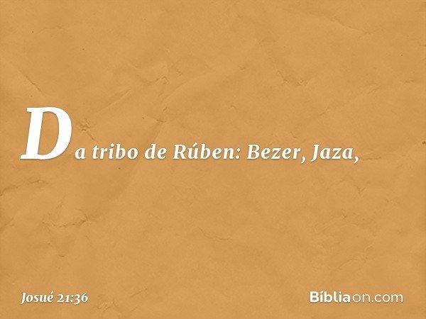 Da tribo de Rúben: Bezer, Jaza, -- Josué 21:36