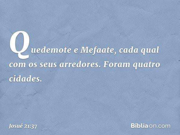 Quedemote e Mefaate, cada qual com os seus arredores. Foram quatro cidades. -- Josué 21:37