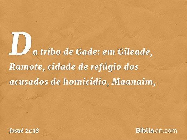 Da tribo de Gade: em Gileade, Ramote, cidade de refúgio dos acusados de homicídio, Maanaim, -- Josué 21:38